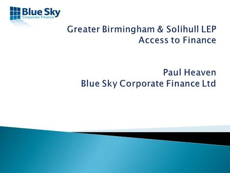 Blue Sky Corporate Finance Since 1998 Start Up's & Early Stage Finance Specialist Advisors up to £5 Million Disposals/Buy-Outs/Buy-Ins and Growth Capital.