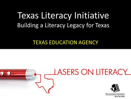 <strong>Texas</strong> Literacy Initiative Building a Literacy Legacy for <strong>Texas</strong> <strong>TEXAS</strong> EDUCATION AGENCY.