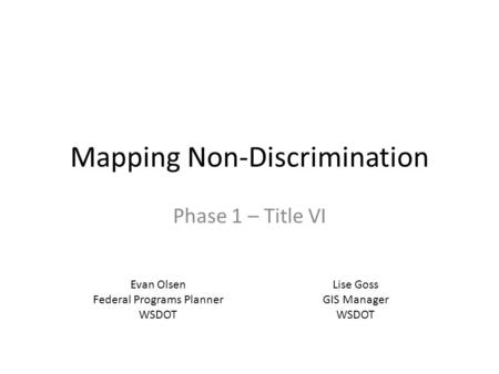 Mapping Non-Discrimination Phase 1 – Title VI Evan Olsen Federal Programs Planner WSDOT Lise Goss GIS Manager WSDOT.