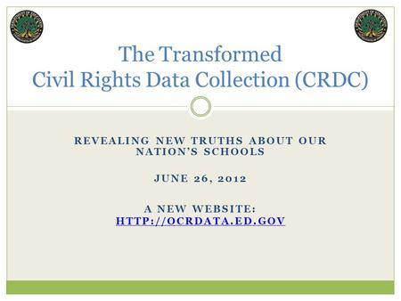 REVEALING NEW TRUTHS ABOUT OUR NATION'S SCHOOLS JUNE 26, 2012 The Transformed Civil Rights Data Collection (CRDC) A NEW WEBSITE: