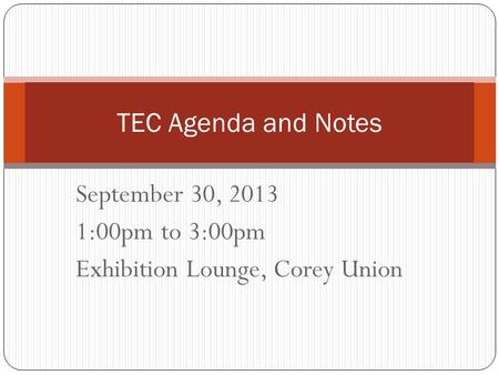 September 30, 2013 1:00pm to 3:00pm Exhibition Lounge, Corey Union TEC Agenda and Notes.
