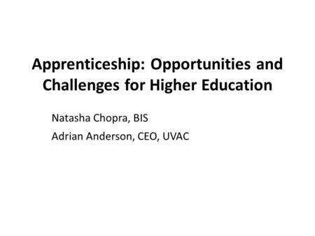 Apprenticeship: Opportunities and Challenges for Higher Education Natasha Chopra, BIS Adrian Anderson, CEO, UVAC.
