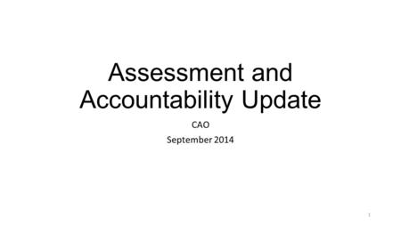 Assessment and Accountability Update CAO September 2014 1.