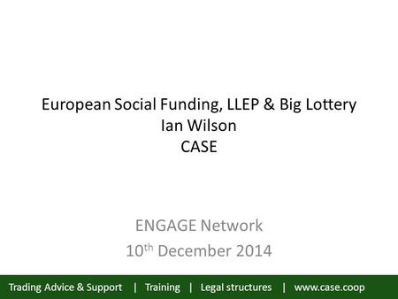 Trading Advice & Support | Training | Legal structures | www.case.coop European Social Funding, LLEP & Big Lottery Ian Wilson CASE ENGAGE Network 10 th.