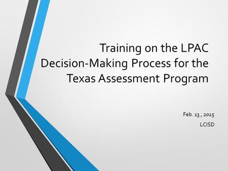 Training on the LPAC Decision-Making Process for the Texas Assessment Program Feb. 13 , 2015 LCISD.