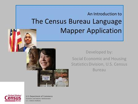 An Introduction to The Census Bureau Language Mapper Application Developed by: Social Economic and Housing Statistics Division, U.S. Census Bureau.