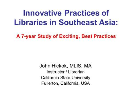 Innovative Practices of Libraries in Southeast Asia: A 7-year Study of Exciting, Best Practices John Hickok, MLIS, MA Instructor / Librarian California.