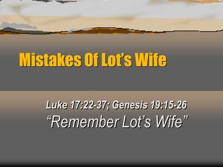 "Luke 17:22-37; Genesis 19:15-26 ""Remember Lot's Wife"""