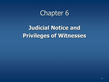 1 Chapter 6 Judicial Notice and Privileges of Witnesses.
