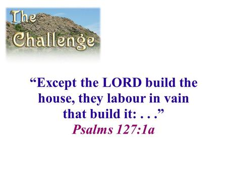 """Except the LORD build the house, they labour in vain that build it:..."" Psalms 127:1a."