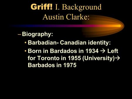 Griff! I. Background Austin Clarke: –Biography: Barbadian- Canadian identity: Born in Bardados in 1934  Left for Toronto in 1955 (University)  Barbados.