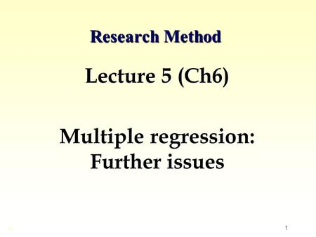 1 Research Method Lecture 5 (Ch6) Multiple regression: Further issues ©