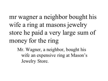 Mr wagner a neighbor bought his wife a ring at masons jewelry store he paid a very large sum of money for the ring Mr. Wagner, a neighbor, bought his wife.