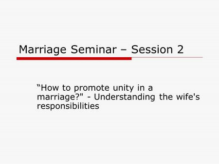 "Marriage Seminar – Session 2 ""How to promote unity in a marriage? - Understanding the wife's responsibilities."