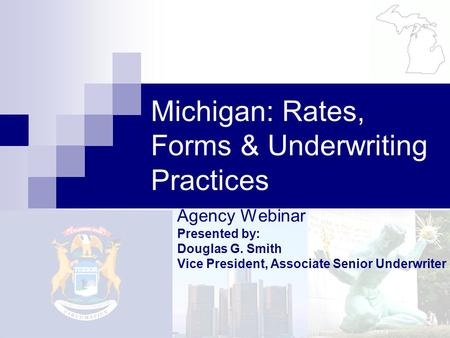 Agency Webinar Presented by: Douglas G. Smith Vice President, Associate Senior Underwriter Michigan: Rates, Forms & Underwriting Practices.