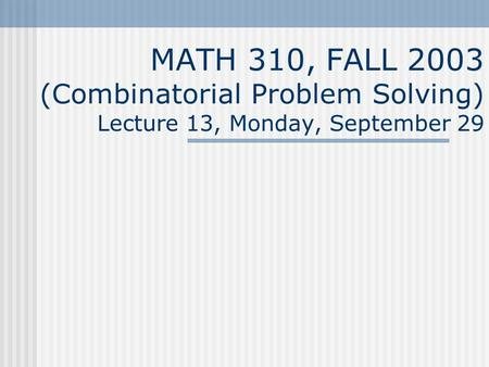 MATH 310, FALL 2003 (Combinatorial Problem Solving) Lecture 13, Monday, September 29.