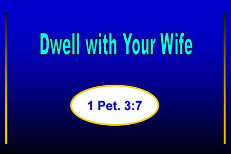 "1 Pet. 3:7. ""Ye husbands, in like manner, dwell with your wives according to knowledge, giving honor unto the woman, as unto the weaker vessel, as being."