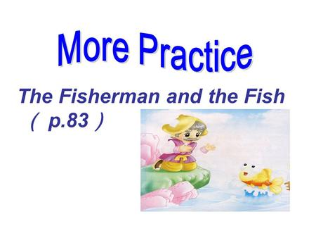 More Practice The Fisherman and the Fish ( p.83).