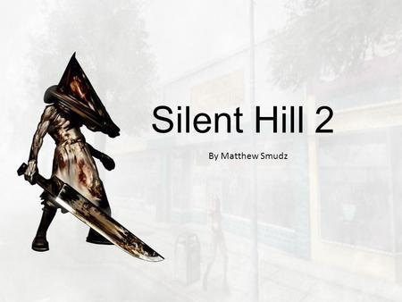 Silent Hill 2 By Matthew Smudz. Basic information Platform: PC Genre: Horror Year: 2002 (now out of production) Developer: Konami / Team Silent Designer: