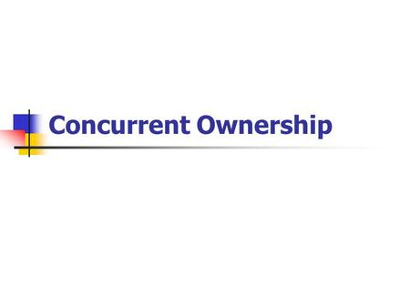 "Concurrent Ownership. Tenants in Common Default method under modern law ""To A and B"" ""To A and B as tenants in common"" No survivorship rights."