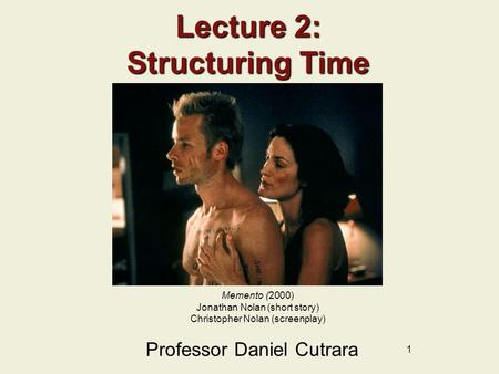 1 Lecture 2: Structuring Time Professor Daniel Cutrara Memento (2000) Jonathan Nolan (short story) Christopher Nolan (screenplay)