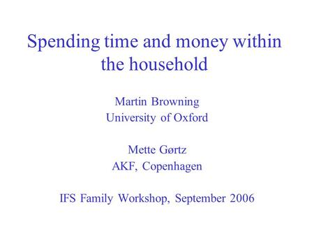 Spending time and money within the household Martin Browning University of Oxford Mette Gørtz AKF, Copenhagen IFS Family Workshop, September 2006.