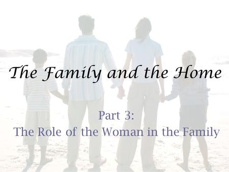 The Family and the Home Part 3: The Role of the Woman in the Family.