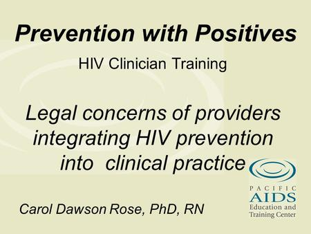 Prevention with Positives HIV Clinician Training Legal concerns of providers integrating HIV prevention into clinical practice Carol Dawson Rose, PhD,