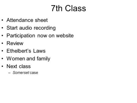 7th Class Attendance sheet Start audio recording Participation now on website Review Ethelbert's Laws Women and family Next class –Somerset case.