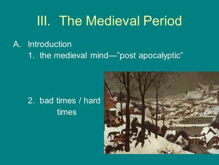 "III. The Medieval Period A.Introduction 1. the medieval mind—""post apocalyptic"" 2. bad times / hard times."
