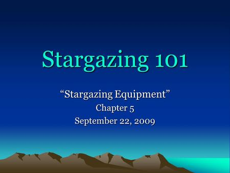 "Stargazing 101 ""Stargazing Equipment"" Chapter 5 September 22, 2009."