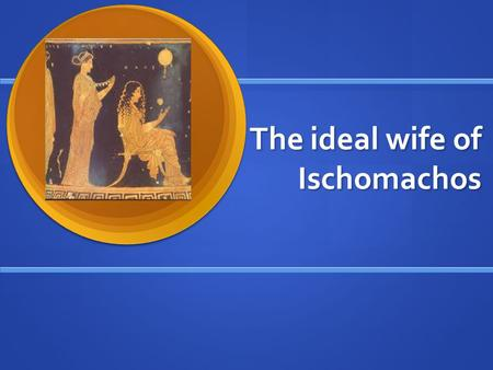 The ideal wife of Ischomachos. The Age difference How old is Ischomachos? How old is Ischomachos? How old is his wife? How old is his wife? Why did Greek.