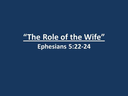 """The Role of the Wife"" Ephesians 5:22-24. Ephesians 5:21 Submit to one another out of reverence for Christ."
