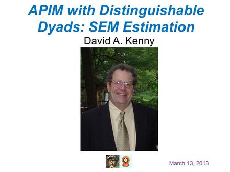 APIM with Distinguishable Dyads: SEM Estimation David A. Kenny March 13, 2013.