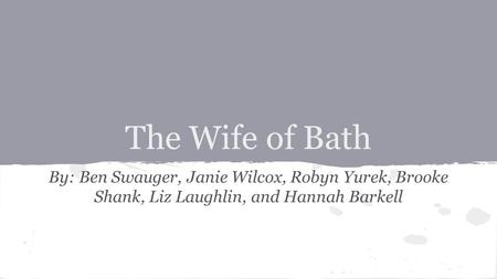 The Wife of Bath By: Ben Swauger, Janie Wilcox, Robyn Yurek, Brooke Shank, Liz Laughlin, and Hannah Barkell.