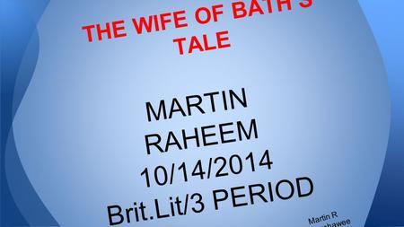THE WIFE OF BATH'S TALE MARTIN RAHEEM 10/14/2014 Brit.Lit/3 PERIOD Martin R Barshawee.