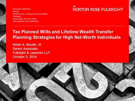 Tax Planned Wills and Lifetime Wealth Transfer Planning Strategies for High Net-Worth Individuals Nolan A. Moullé, III Senior Associate Fulbright & Jaworski.