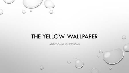 THE YELLOW WALLPAPER ADDITIONAL QUESTIONS. CLASS DISCUSSION 1.WAS JOHN TO BLAME FOR WHAT HAPPENED TO HIS WIFE? 2.WHAT WOULD HAVE BEEN THE BEST TREATMENT.