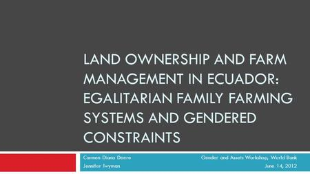 LAND OWNERSHIP AND FARM MANAGEMENT IN ECUADOR: EGALITARIAN FAMILY FARMING SYSTEMS AND GENDERED CONSTRAINTS Carmen Diana Deere Gender and Assets Workshop,