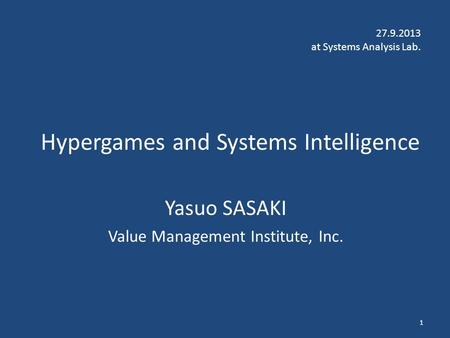 Hypergames and Systems Intelligence Yasuo SASAKI Value Management Institute, Inc. 27.9.2013 at Systems Analysis Lab. 1.