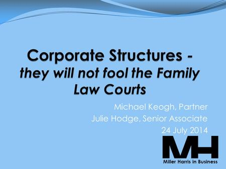 Michael Keogh, Partner Julie Hodge, Senior Associate 24 July 2014 Miller Harris in Business.