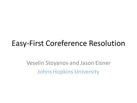 Easy-First Coreference Resolution Veselin Stoyanov and Jason Eisner Johns Hopkins University.