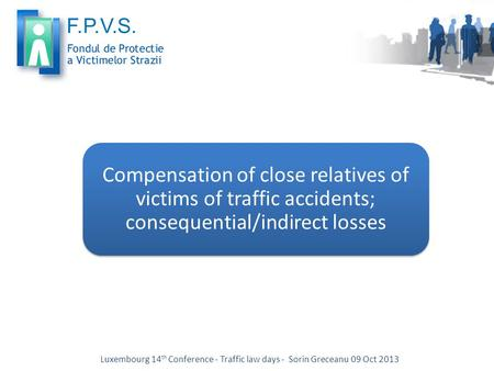 Compensation of close relatives of victims of traffic accidents; consequential/indirect losses Luxembourg 14 th Conference - Traffic law days - Sorin Greceanu.