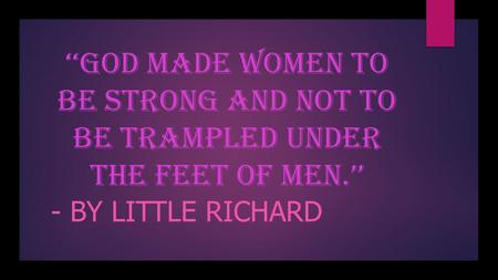 ' ''God made women to be strong and not to be trampled under the feet of men.'' - BY LITTLE RICHARD.