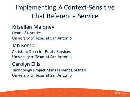 Implementing A Context-Sensitive Chat Reference Service Krisellen Maloney Dean of Libraries University of Texas at San Antonio Jan Kemp Assistant Dean.