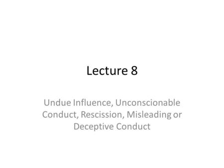 Lecture 8 Undue Influence, Unconscionable Conduct, Rescission, Misleading or Deceptive Conduct.