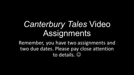 Canterbury Tales Video Assignments Remember, you have two assignments and two due dates. Please pay close attention to details.