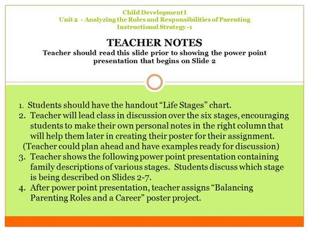 Child Development I Unit 2 - Analyzing the Roles and Responsibilities of Parenting Instructional Strategy -1 TEACHER NOTES Teacher should read this slide.