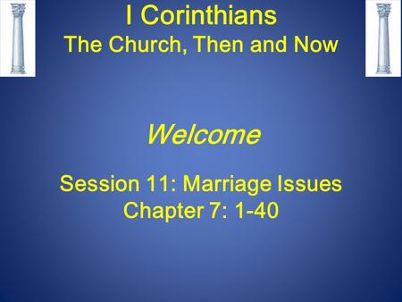 I Corinthians The Church, Then and Now Welcome Session 11: Marriage Issues Chapter 7: 1-40.