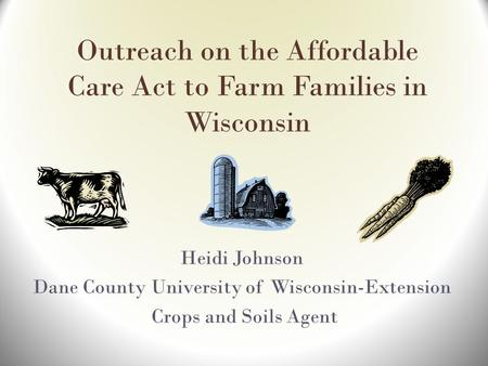 Outreach on the Affordable Care Act to Farm Families in Wisconsin Heidi Johnson Dane County University of Wisconsin-Extension Crops and Soils Agent.
